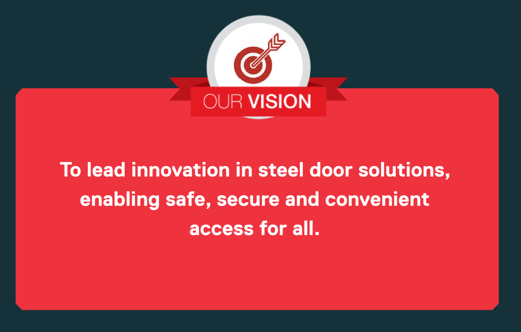 Our Vision: To lead innovation in steel door solutions, enabling safe, secure and convenient access for all.